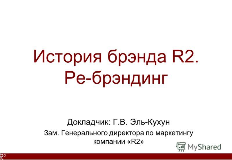 История брэнда R2. Ре-брэндинг Докладчик: Г.В. Эль-Кухун Зам. Генерального директора по маркетингу компании «R2»