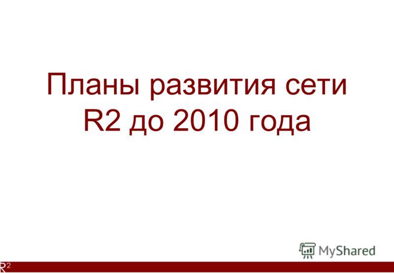 Планы развития сети R2 до 2010 года
