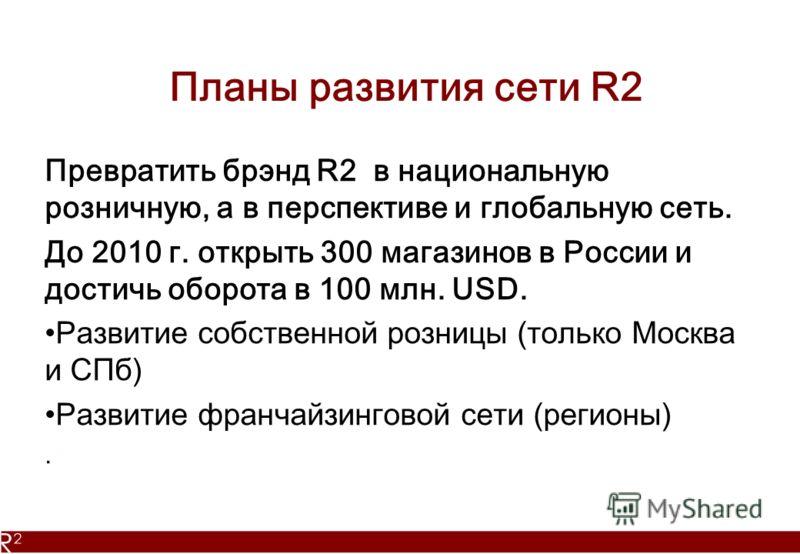 Планы развития сети R2 Превратить брэнд R2 в национальную розничную, а в перспективе и глобальную сеть. До 2010 г. открыть 300 магазинов в России и достичь оборота в 100 млн. USD. Развитие собственной розницы (только Москва и СПб) Развитие франчайзин