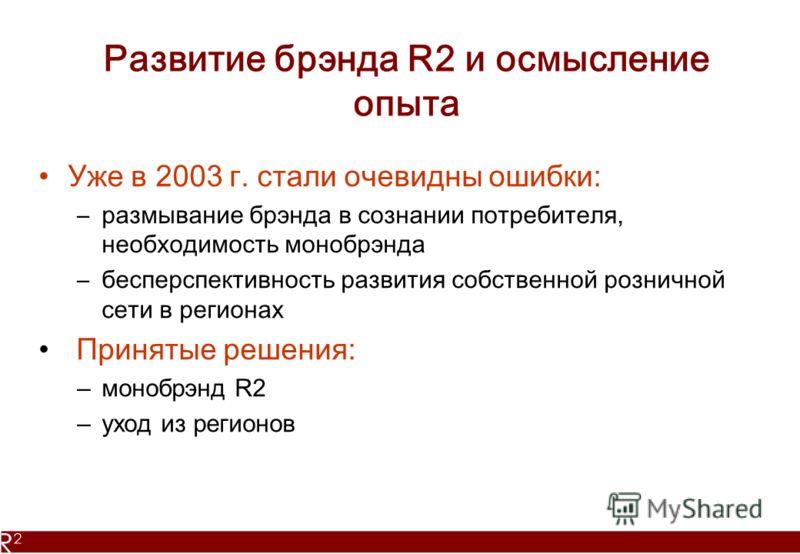 Развитие брэнда R2 и осмысление опыта Уже в 2003 г. стали очевидны ошибки: –размывание брэнда в сознании потребителя, необходимость монобрэнда –бесперспективность развития собственной розничной сети в регионах Принятые решения: –монобрэнд R2 –уход из