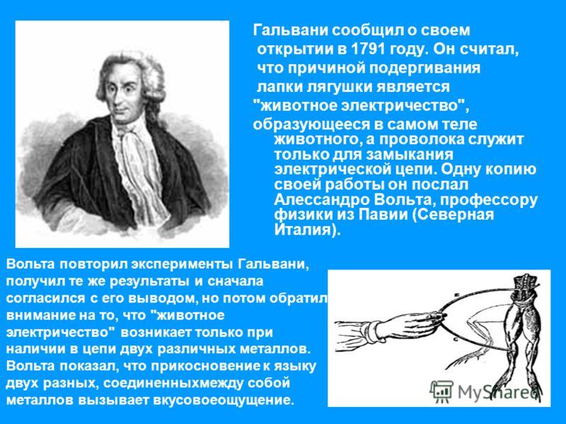 Гальвани сообщил о своем открытии в 1791 году. Он считал, что причиной подергивания лапки лягушки является