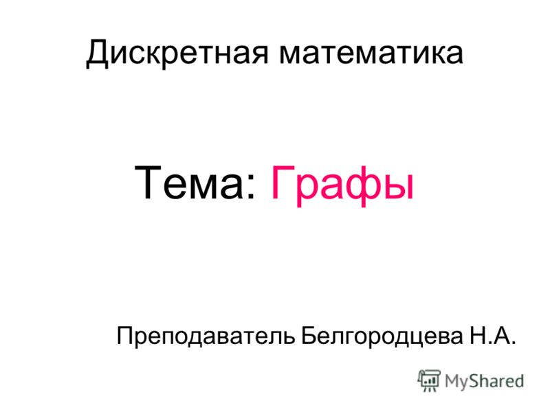 Тема: Графы Преподаватель Белгородцева Н.А. Дискретная математика