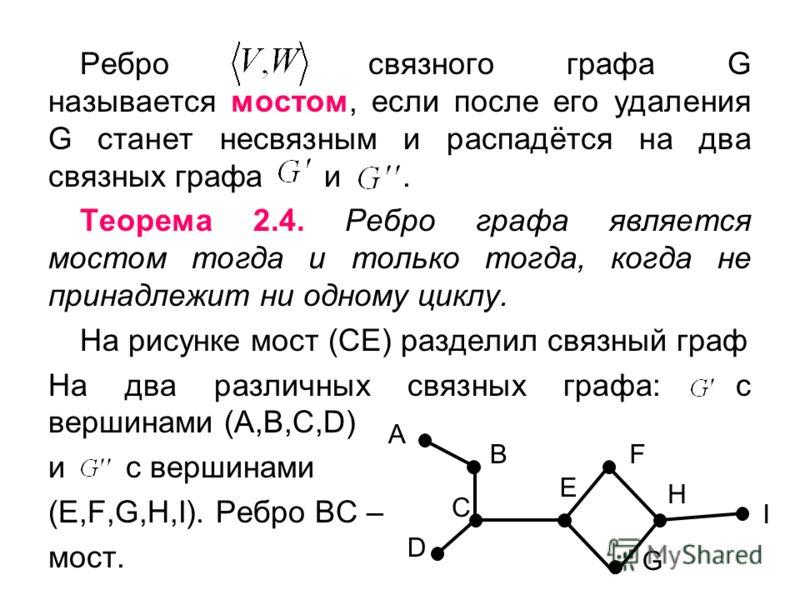 Ребро связного графа G называется мостом, если после его удаления G станет несвязным и распадётся на два связных графа и. Теорема 2.4. Ребро графа является мостом тогда и только тогда, когда не принадлежит ни одному циклу. На рисунке мост (СЕ) раздел