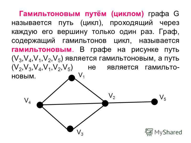 Гамильтоновым путём (циклом) графа G называется путь (цикл), проходящий через каждую его вершину только один раз. Граф, содержащий гамильтонов цикл, называется гамильтоновым. В графе на рисунке путь (V 3,V 4,V 1,V 2,V 5 ) является гамильтоновым, а пу