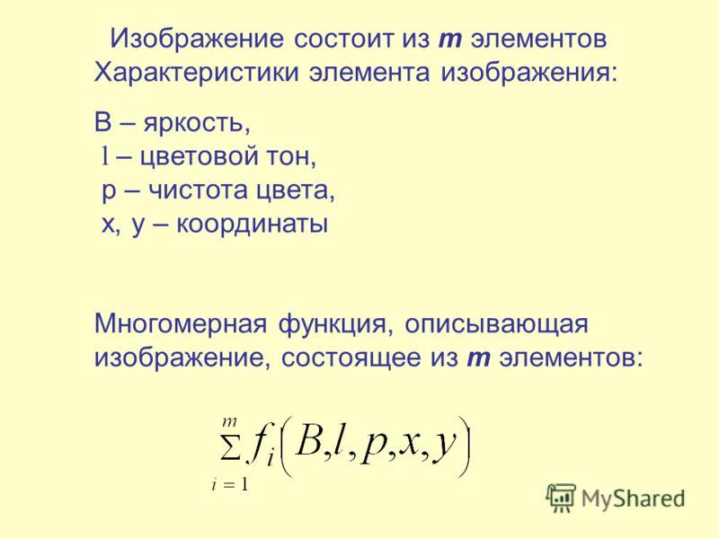 Изображение состоит из m элементов Характеристики элемента изображения: B – яркость, l – цветовой тон, p – чистота цвета, x, y – координаты Многомерная функция, описывающая изображение, состоящее из m элементов: