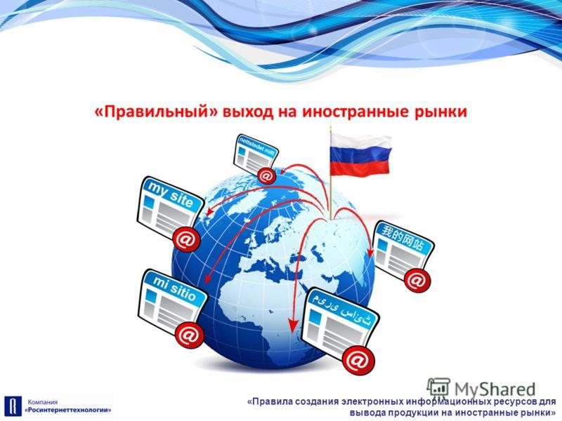 «Правила создания электронных информационных ресурсов для вывода продукции на иностранные рынки» «Правильный» выход на иностранные рынки