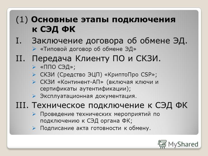 (1) Основные этапы подключения к СЭД ФК I.Заключение договора об обмене ЭД. «Типовой договор об обмене ЭД» II.Передача Клиенту ПО и СКЗИ. «ППО СЭД»; СКЗИ (Средство ЭЦП) «КриптоПро CSP»; СКЗИ «Континент-АП» (включая ключи и сертификаты аутентификации)