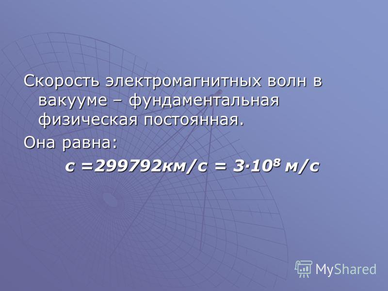 Скорость электромагнитных волн в вакууме – фундаментальная физическая постоянная. Она равна: с =299792км/с = 3·10 8 м/с