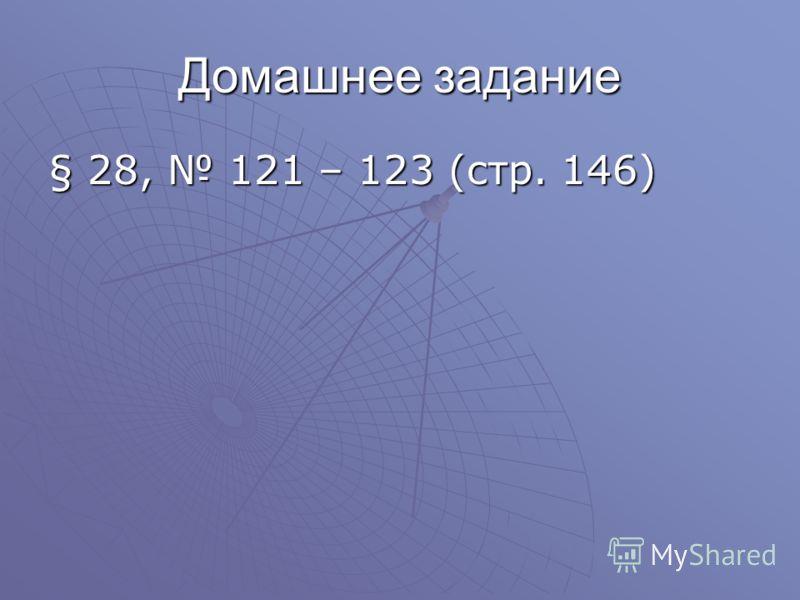 Домашнее задание § 28, 121 – 123 (стр. 146)