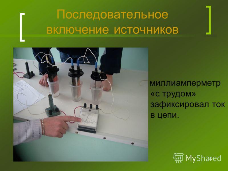 22 Последовательное включение источников миллиамперметр «с трудом» зафиксировал ток в цепи.