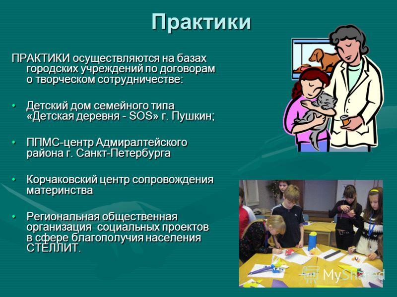 Практики ПРАКТИКИ осуществляются на базах городских учреждений по договорам о творческом сотрудничестве: Детский дом семейного типа «Детская деревня - SOS» г. Пушкин;Детский дом семейного типа «Детская деревня - SOS» г. Пушкин; ППМС-центр Адмиралтейс