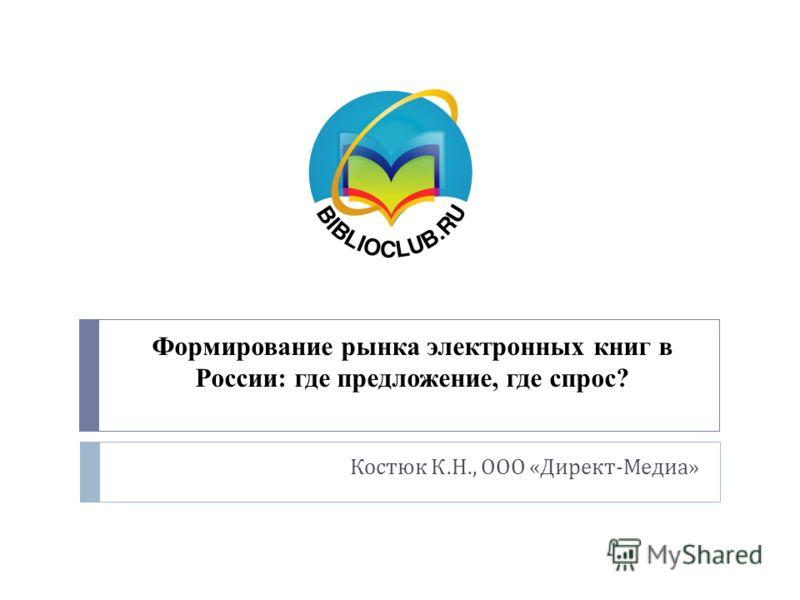 Формирование рынка электронных книг в России: где предложение, где спрос? Костюк К. Н., ООО « Директ - Медиа »