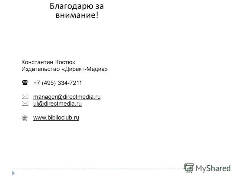 Благодарю за внимание ! Константин Костюк Издательство «Директ-Медиа» +7 (495) 334-7211 manager@directmedia.ru ul@directmedia.ru www.biblioclub.ru