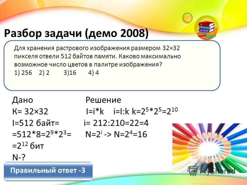 Для хранения растрового изображения размером 32×32 пикселя отвели 512 байтов памяти. Каково максимально возможное число цветов в палитре изображения? 1) 256 2) 2 3)16 4) 4 Разбор задачи (демо 2008) Дано Решение К= 32×32 I=i*k i=I:k k=2 5 *2 5 =2 10 I