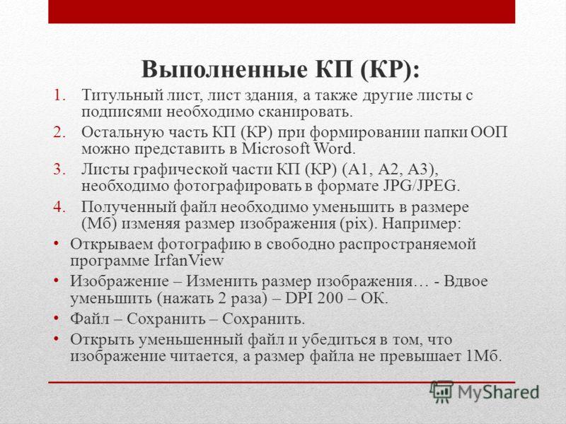 Выполненные КП (КР): 1.Титульный лист, лист здания, а также другие листы с подписями необходимо сканировать. 2.Остальную часть КП (КР) при формировании папки ООП можно представить в Microsoft Word. 3.Листы графической части КП (КР) (А1, А2, А3), необ