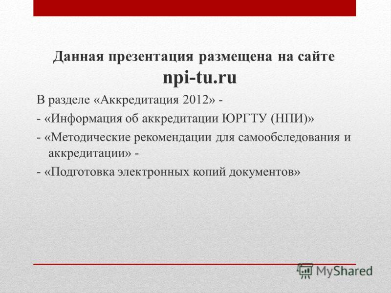 Данная презентация размещена на сайте npi-tu.ru В разделе «Аккредитация 2012» - - «Информация об аккредитации ЮРГТУ (НПИ)» - «Методические рекомендации для самообследования и аккредитации» - - «Подготовка электронных копий документов»
