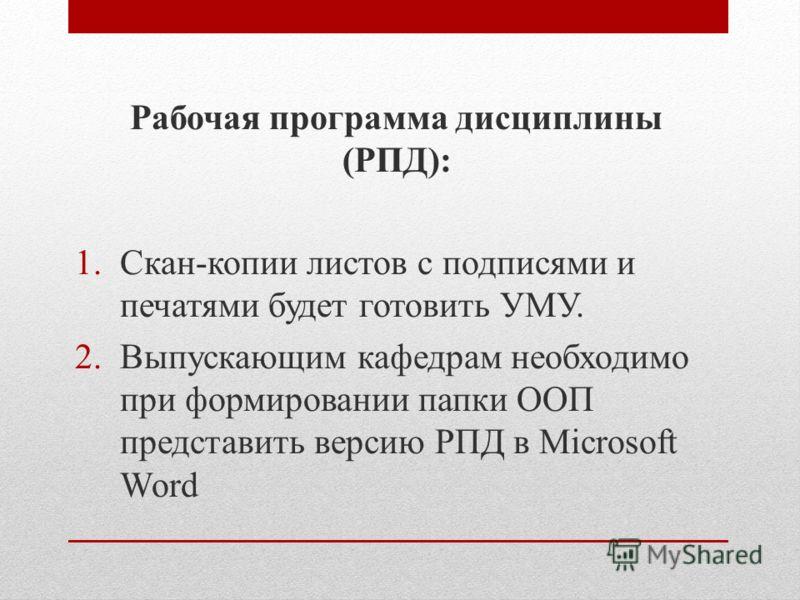 Рабочая программа дисциплины (РПД): 1.Скан-копии листов с подписями и печатями будет готовить УМУ. 2.Выпускающим кафедрам необходимо при формировании папки ООП представить версию РПД в Microsoft Word