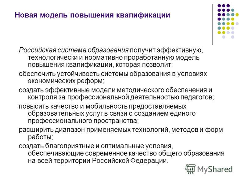5 Новая модель повышения квалификации Российская система образования получит эффективную, технологически и нормативно проработанную модель повышения квалификации, которая позволит: обеспечить устойчивость системы образования в условиях экономических