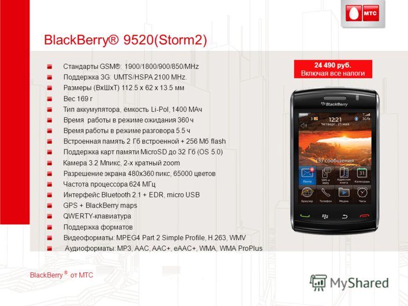BlackBerry® 9520(Storm2) Стандарты GSM®: 1900/1800/900/850/MHz Поддержка 3G: UMTS/HSPA 2100 MHz. Размеры (ВхШхТ) 112.5 x 62 x 13.5 мм Вес 169 г Тип аккумулятора, ёмкость Li-Pol, 1400 МАч Время работы в режиме ожидания 360 ч Время работы в режиме разг