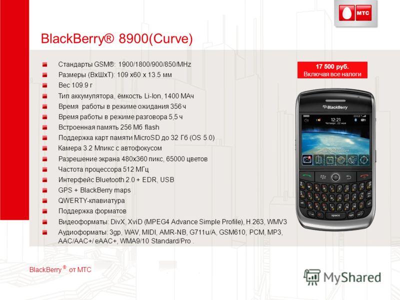 BlackBerry® 8900(Curve) Стандарты GSM®: 1900/1800/900/850/MHz Размеры (ВхШхТ): 109 x60 x 13.5 мм Вес 109.9 г Тип аккумулятора, ёмкость Li-Ion, 1400 МАч Время работы в режиме ожидания 356 ч Время работы в режиме разговора 5,5 ч Встроенная память 256 М