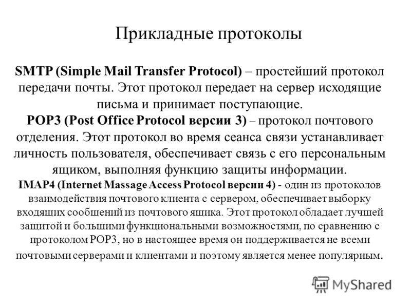 Прикладные протоколы SMTP (Simple Mail Transfer Protocol) – простейший протокол передачи почты. Этот протокол передает на сервер исходящие письма и принимает поступающие. РOP3 (Post Office Protocol версии 3) – протокол почтового отделения. Этот прото