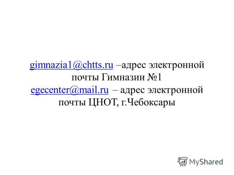 gimnazia1@chtts.rugimnazia1@chtts.ru –адрес электронной почты Гимназии 1 egecenter@mail.ruegecenter@mail.ru – адрес электронной почты ЦНОТ, г.Чебоксары