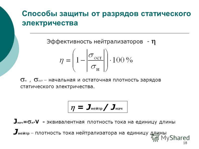 18 Способы защиты от разрядов статического электричества Эффективность нейтрализаторов - н, ост начальная и остаточная плотность зарядов статического электричества. J нач = н* V - эквивалентная плотность тока на единицу длины = J нейтр / J нач J нейт