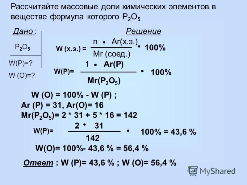 Рассчитайте массовые доли химических элементов в веществе формула которого P 2 O 5 Дано : Решение P2O5P2O5 W(P)=? W (O)=? W (х.э.) = Mr (соед.) 100% nAr(х.э.) W (O) = 100% - W (P) ; W(P)= 142 312 100% = 43,6 % W(O)= 100%- 43,6 % = 56,4 % Ответ : W (P