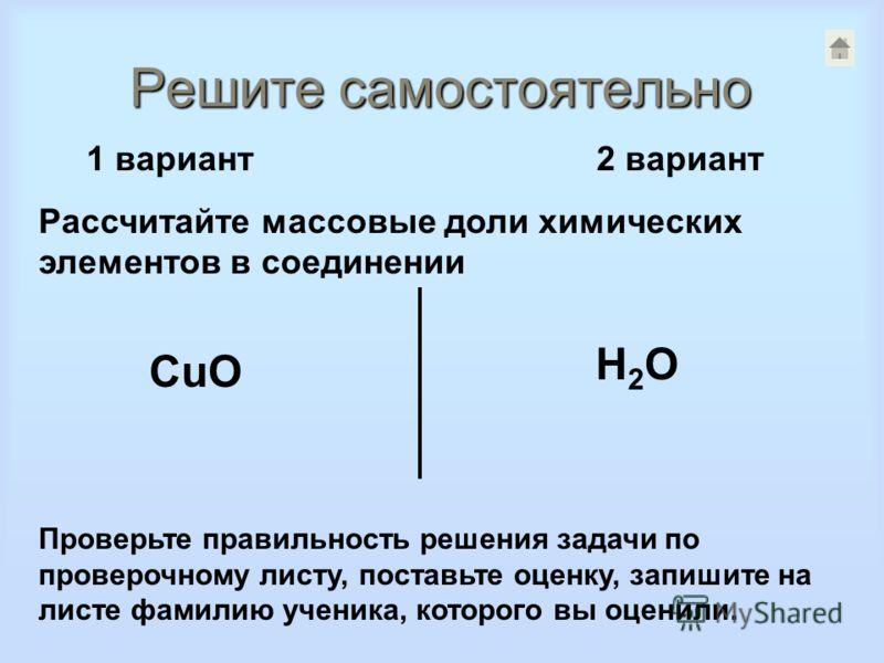 Решите самостоятельно 1 вариант 2 вариант Рассчитайте массовые доли химических элементов в соединении CuO H2OH2O Проверьте правильность решения задачи по проверочному листу, поставьте оценку, запишите на листе фамилию ученика, которого вы оценили.