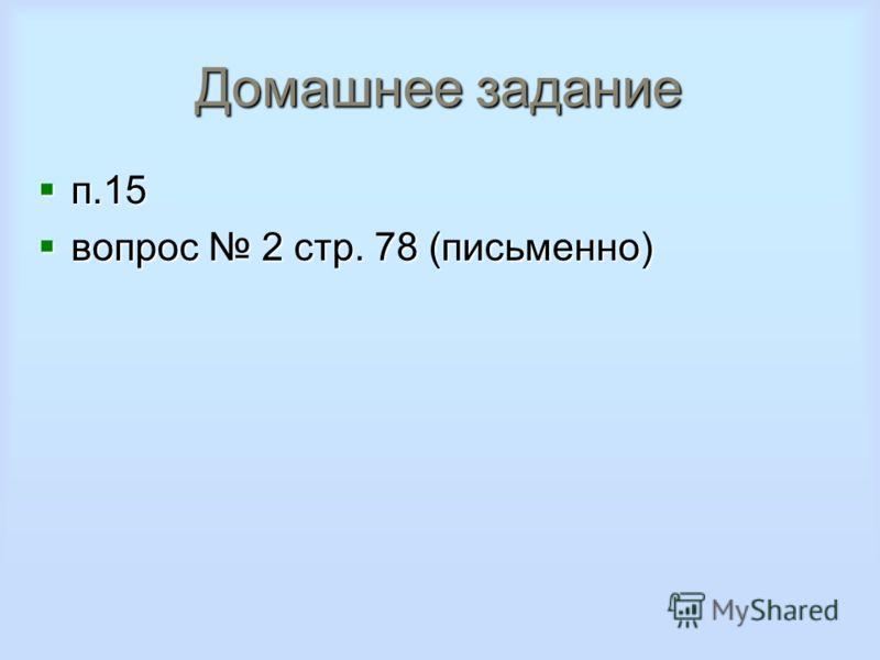 Домашнее задание п.15 п.15 вопрос 2 стр. 78 (письменно) вопрос 2 стр. 78 (письменно)