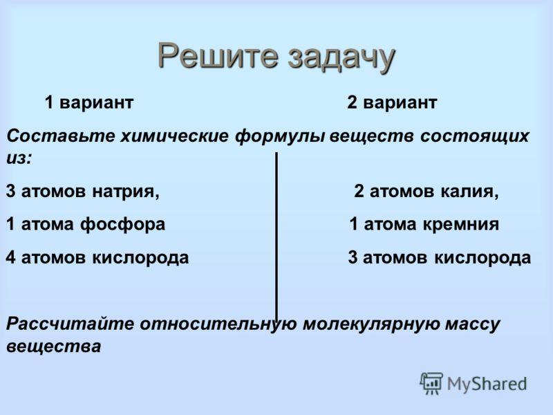 Решите задачу 1 вариант 2 вариант Составьте химические формулы веществ состоящих из: 3 атомов натрия, 2 атомов калия, 1 атома фосфора 1 атома кремния 4 атомов кислорода 3 атомов кислорода Рассчитайте относительную молекулярную массу вещества