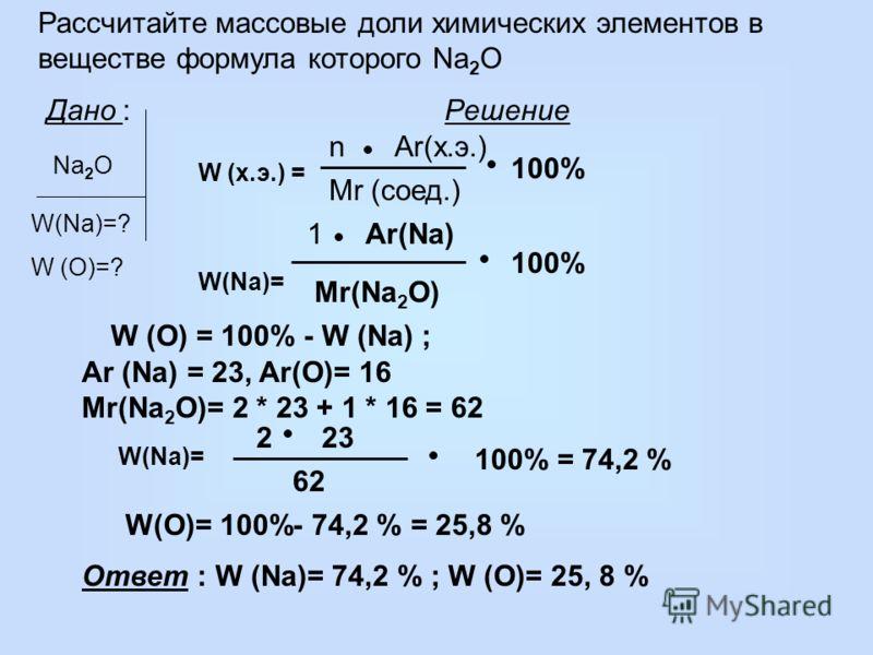 Рассчитайте массовые доли химических элементов в веществе формула которого Na 2 O Дано : Решение Na 2 O W(Na)=? W (O)=? W (х.э.) = Mr (соед.) 100% nAr(х.э.) W (O) = 100% - W (Na) ; 1Ar(Na) Mr(Na 2 O) 100% W(Na)= 62 232 100% = 74,2 % W(O)= 100%- 74,2