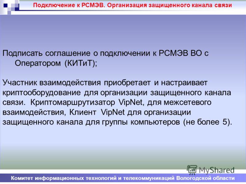 Комитет информационных технологий и телекоммуникаций Вологодской области Подписать соглашение о подключении к РСМЭВ ВО с Оператором (КИТиТ); Участник взаимодействия приобретает и настраивает криптооборудование для организации защищенного канала связи