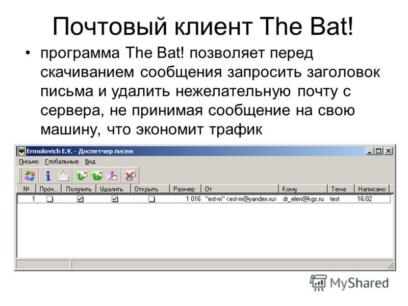 программа The Bat! позволяет перед скачиванием сообщения запросить заголовок письма и удалить нежелательную почту с сервера, не принимая сообщение на свою машину, что экономит трафик Почтовый клиент The Bat!