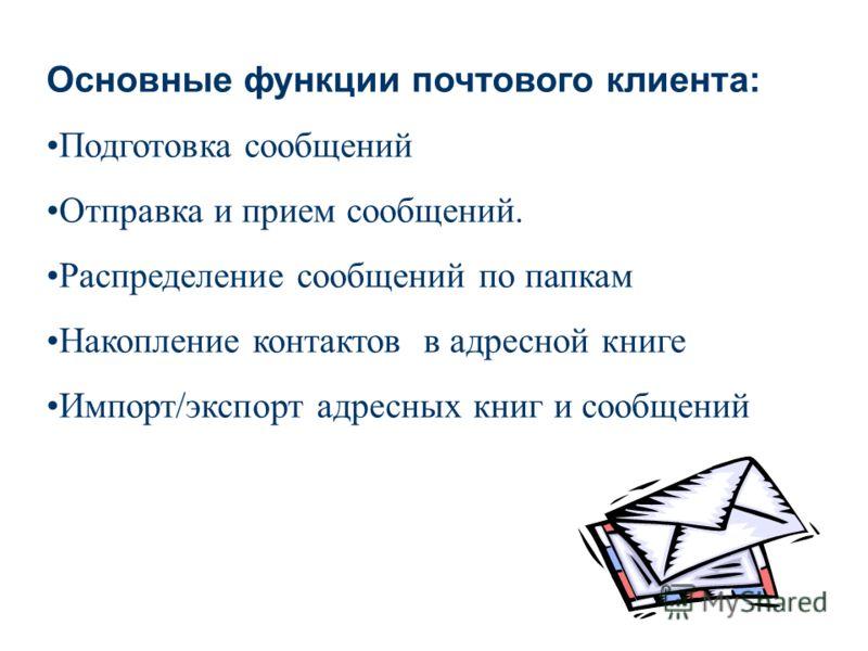 Основные функции почтового клиента: Подготовка сообщений Отправка и прием сообщений. Распределение сообщений по папкам Накопление контактов в адресной книге Импорт/экспорт адресных книг и сообщений