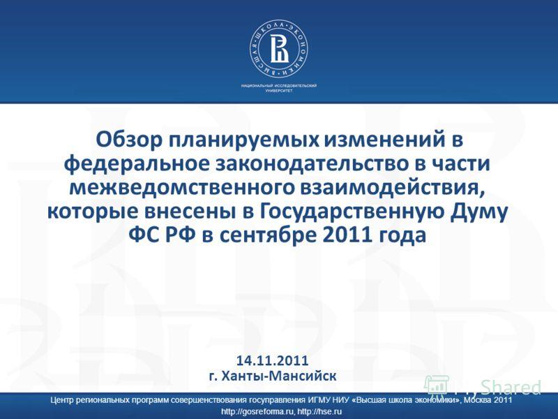Центр региональных программ совершенствования госуправления ИГМУ НИУ «Высшая школа экономики», Москва 2011 http://gosreforma.ru, http://hse.ru Обзор планируемых изменений в федеральное законодательство в части межведомственного взаимодействия, которы
