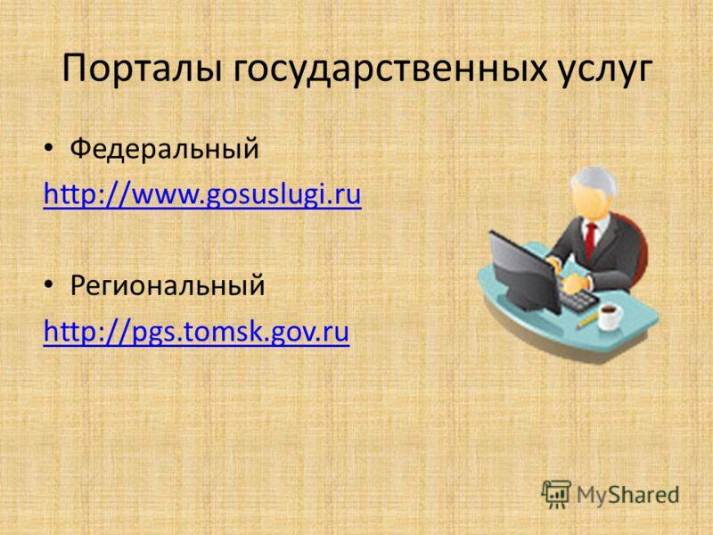 Порталы государственных услуг Федеральный http://www.gosuslugi.ru Региональный http://pgs.tomsk.gov.ru
