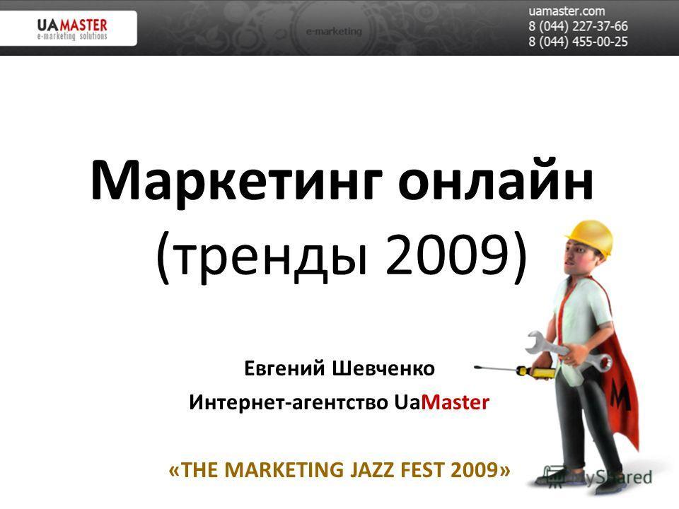 Маркетинг онлайн (тренды 2009) Евгений Шевченко Интернет-агентство UaMaster «THE MARKETING JAZZ FEST 2009»