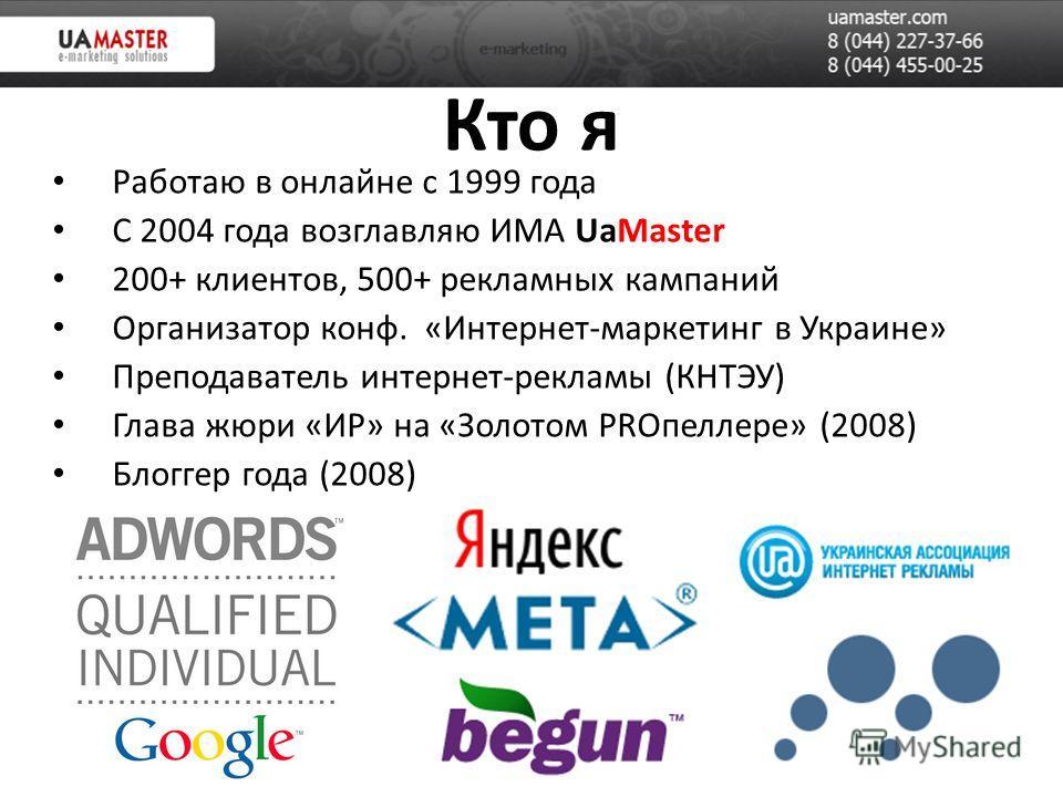 Кто я Работаю в онлайне с 1999 года С 2004 года возглавляю ИМА UaMaster 200+ клиентов, 500+ рекламных кампаний Организатор конф. «Интернет-маркетинг в Украине» Преподаватель интернет-рекламы (КНТЭУ) Глава жюри «ИР» на «Золотом PROпеллере» (2008) Блог