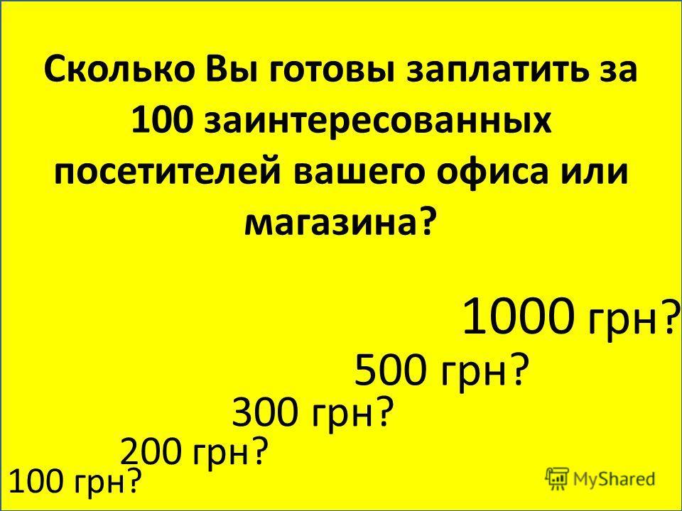 Сколько Вы готовы заплатить за 100 заинтересованных посетителей вашего офиса или магазина? 100 грн? 200 грн? 300 грн? 500 грн? 1000 грн?