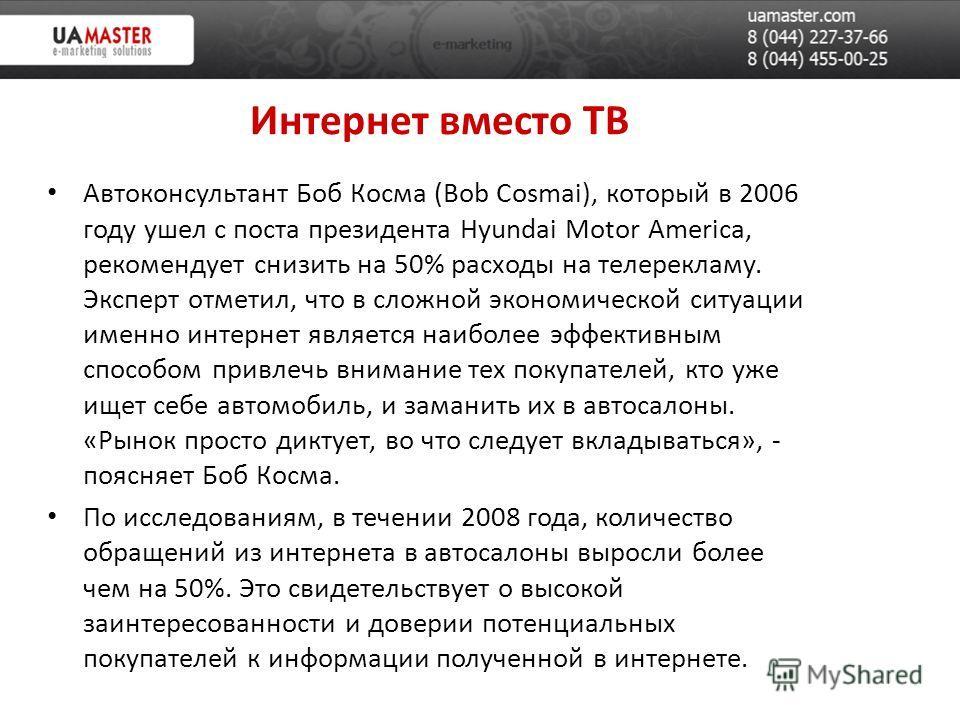 Интернет вместо ТВ Автоконсультант Боб Косма (Bob Cosmai), который в 2006 году ушел с поста президента Hyundai Motor America, рекомендует снизить на 50% расходы на телерекламу. Эксперт отметил, что в сложной экономической ситуации именно интернет явл