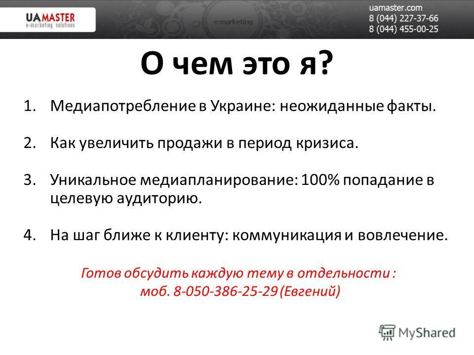 О чем это я? 1.Медиапотребление в Украине: неожиданные факты. 2.Как увеличить продажи в период кризиса. 3.Уникальное медиапланирование: 100% попадание в целевую аудиторию. 4.На шаг ближе к клиенту: коммуникация и вовлечение. Готов обсудить каждую тем