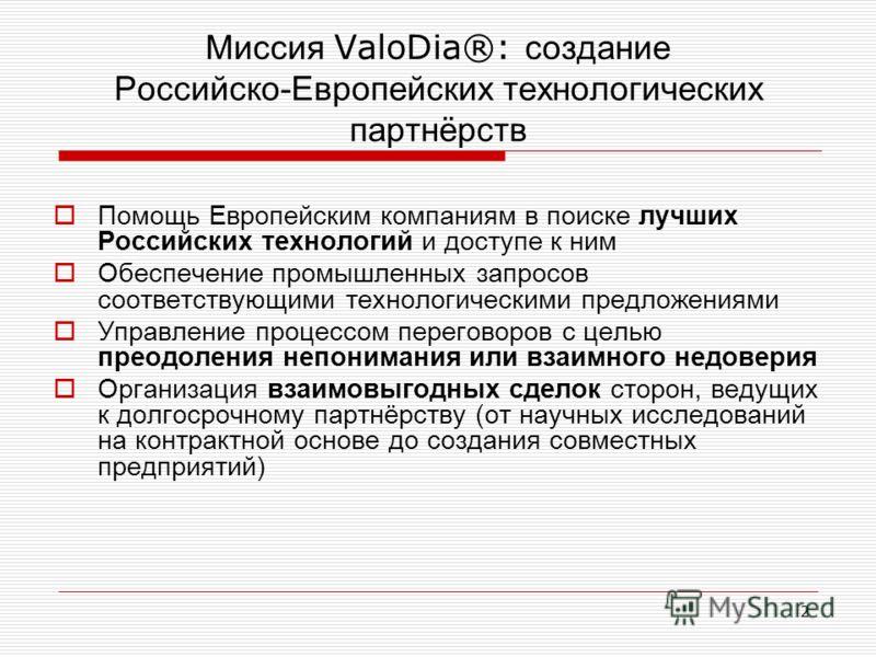 2 Миссия ValoDia®: создание Российско-Европейских технологических партнёрств Помощь Европейским компаниям в поиске лучших Российских технологий и доступе к ним Обеспечение промышленных запросов соответствующими технологическими предложениями Управлен