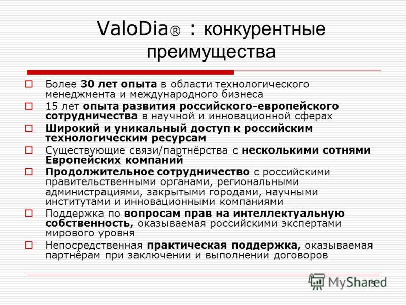 5 ValoDia ® : конкурентные преимущества Более 30 лет опыта в области технологического менеджмента и международного бизнеса 15 лет опыта развития российского-европейского сотрудничества в научной и инновационной сферах Широкий и уникальный доступ к ро