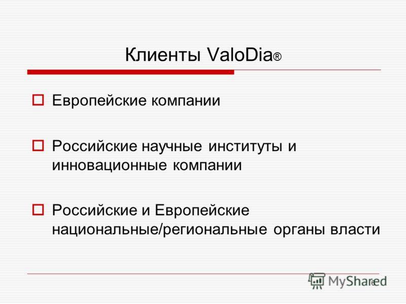 Клиенты ValoDia ® Европейские компании Российские научные институты и инновационные компании Российские и Европейские национальные/региональные органы власти 6