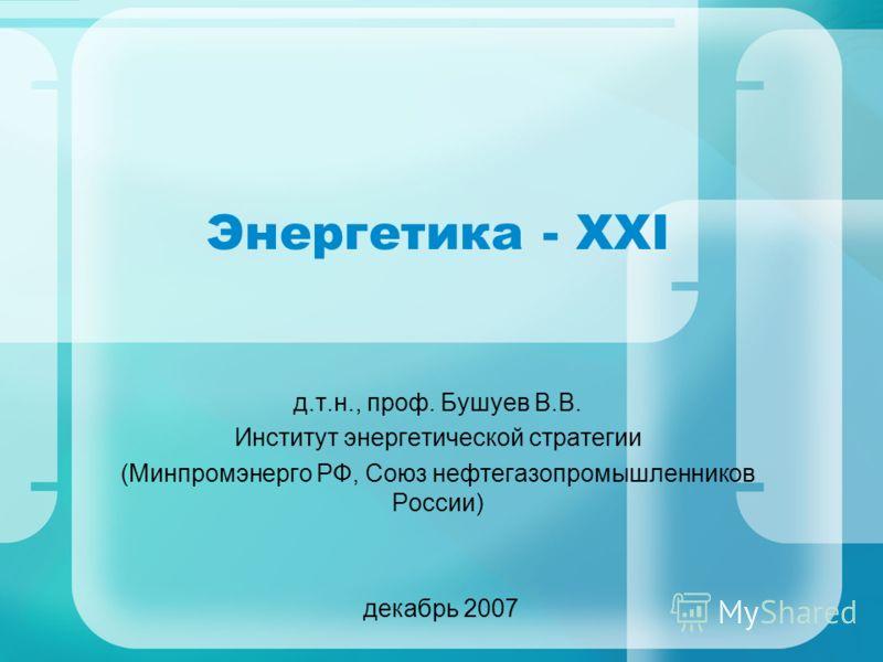 Энергетика - XXI д.т.н., проф. Бушуев В.В. Институт энергетической стратегии (Минпромэнерго РФ, Союз нефтегазопромышленников России) декабрь 2007