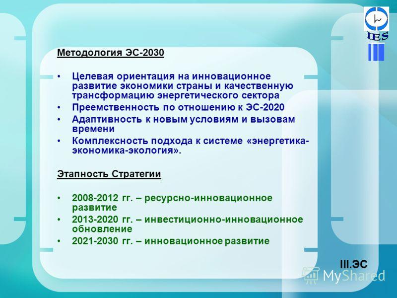 Методология ЭС-2030 Целевая ориентация на инновационное развитие экономики страны и качественную трансформацию энергетического сектора Преемственность по отношению к ЭС-2020 Адаптивность к новым условиям и вызовам времени Комплексность подхода к сист
