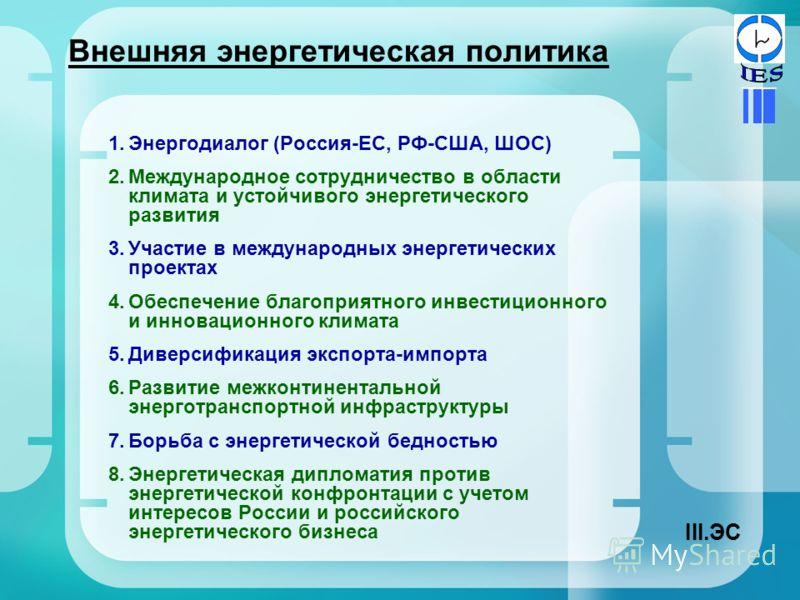 Внешняя энергетическая политика 1.Энергодиалог (Россия-ЕС, РФ-США, ШОС) 2.Международное сотрудничество в области климата и устойчивого энергетического развития 3.Участие в международных энергетических проектах 4.Обеспечение благоприятного инвестицион