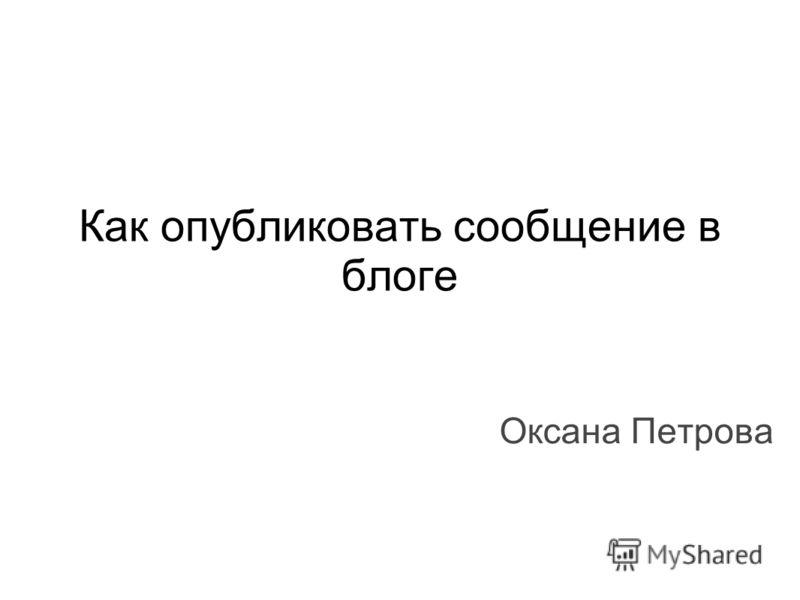 Как опубликовать сообщение в блоге Оксана Петрова