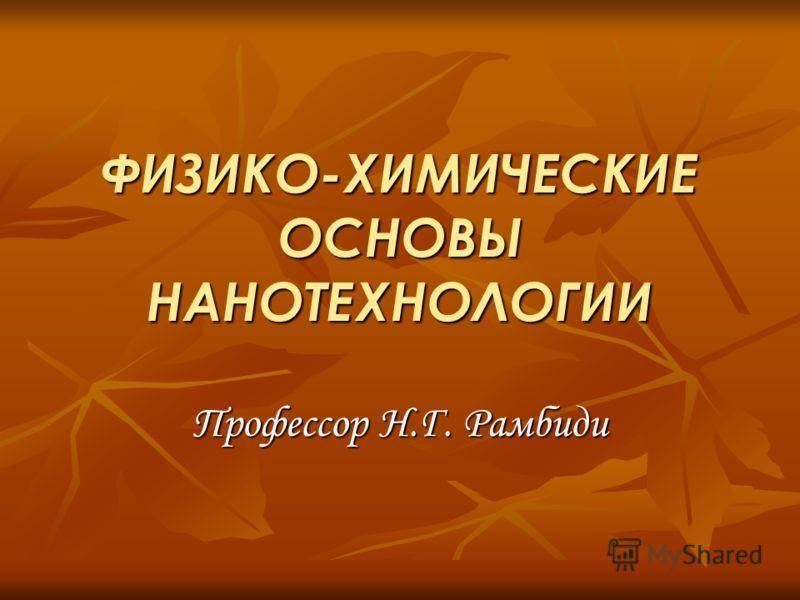 ФИЗИКО-ХИМИЧЕСКИЕ ОСНОВЫ НАНОТЕХНОЛОГИИ Профессор Н.Г. Рамбиди